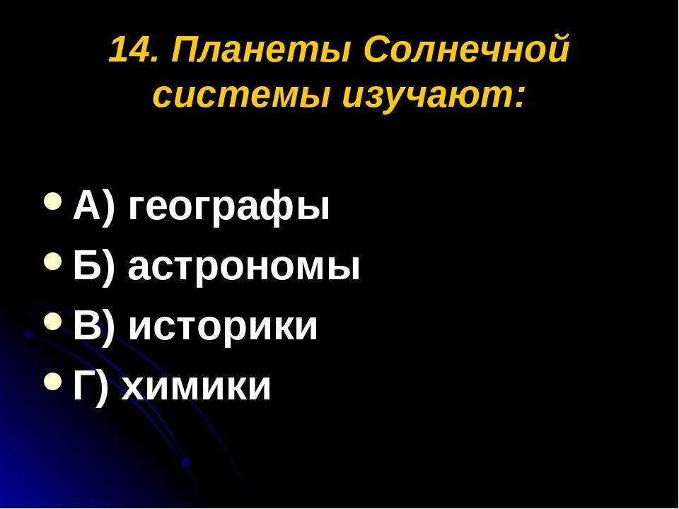 14. Планеты Солнечной системы изучают: А) географы Б) астрономы В) историки Г...