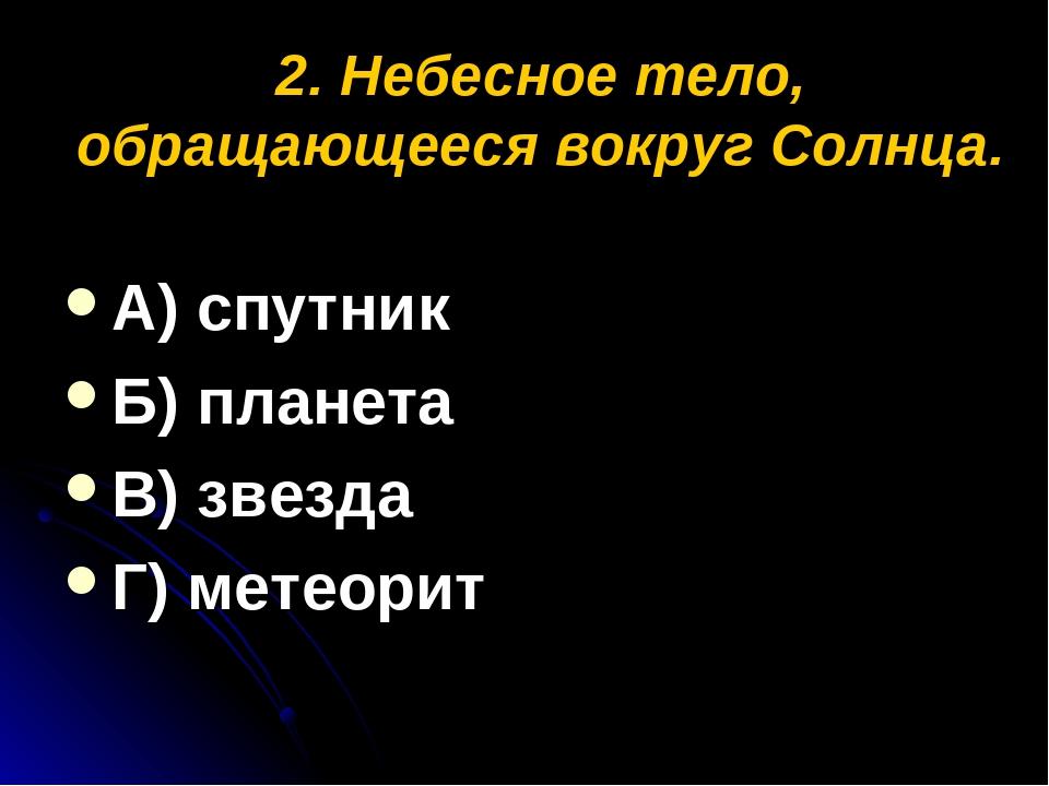2. Небесное тело, обращающееся вокруг Солнца. А) спутник Б) планета В) звезда...