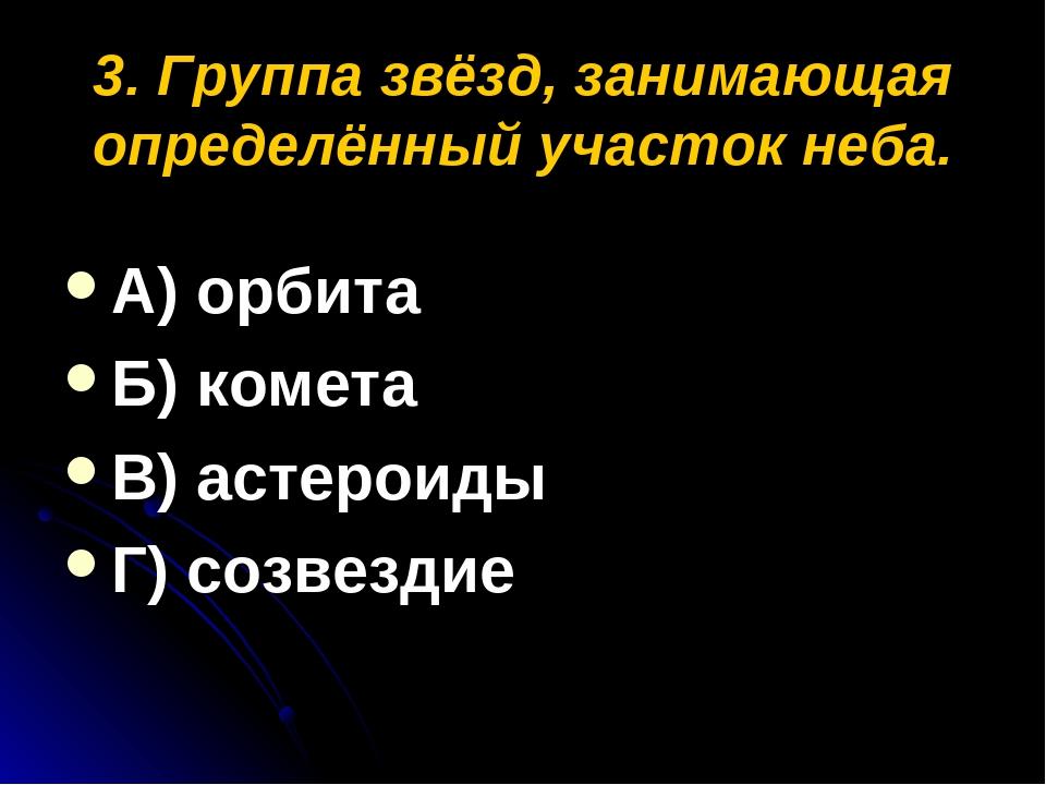 3. Группа звёзд, занимающая определённый участок неба. А) орбита Б) комета В)...