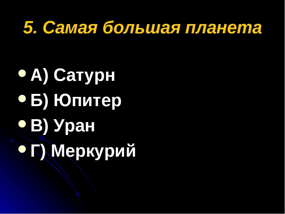 5. Самая большая планета А) Сатурн Б) Юпитер В) Уран Г) Меркурий