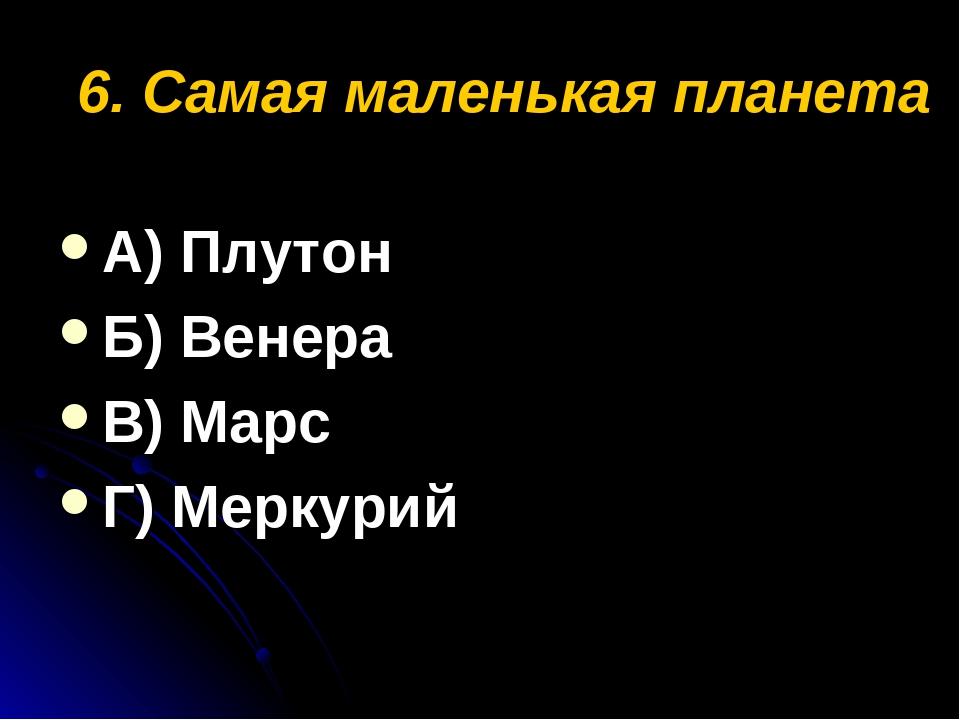 6. Самая маленькая планета А) Плутон Б) Венера В) Марс Г) Меркурий