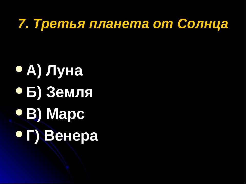 7. Третья планета от Солнца А) Луна Б) Земля В) Марс Г) Венера
