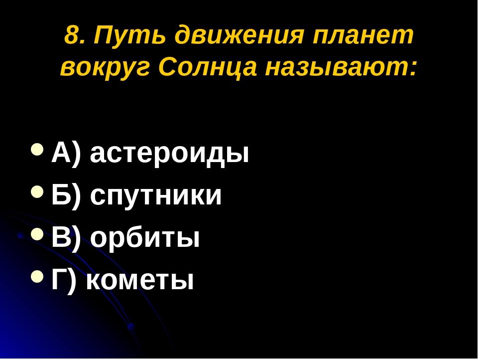 8. Путь движения планет вокруг Солнца называют: А) астероиды Б) спутники В) о...