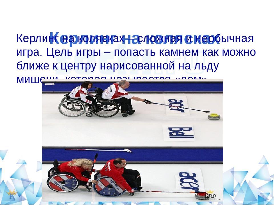 Керлинг на колясках Керлинг на колясках – сложная и необычная игра. Цель игр...