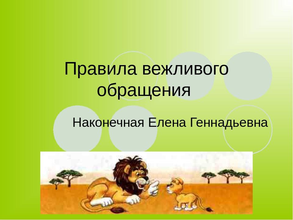 Правила вежливого обращения Наконечная Елена Геннадьевна