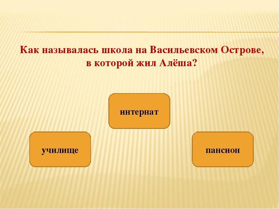 Как называлась школа на Васильевском Острове, в которой жил Алёша? пансион уч...