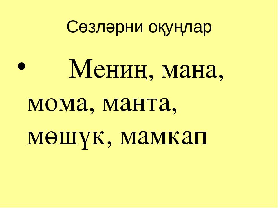 Сөзләрни оқуңлар Мениң, мана, мома, манта, мөшүк, мамкап