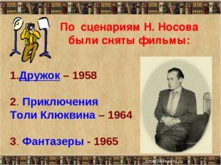 По сценариям Н. Носова были сняты фильмы: Дружок – 1958  2. Приключения Толи