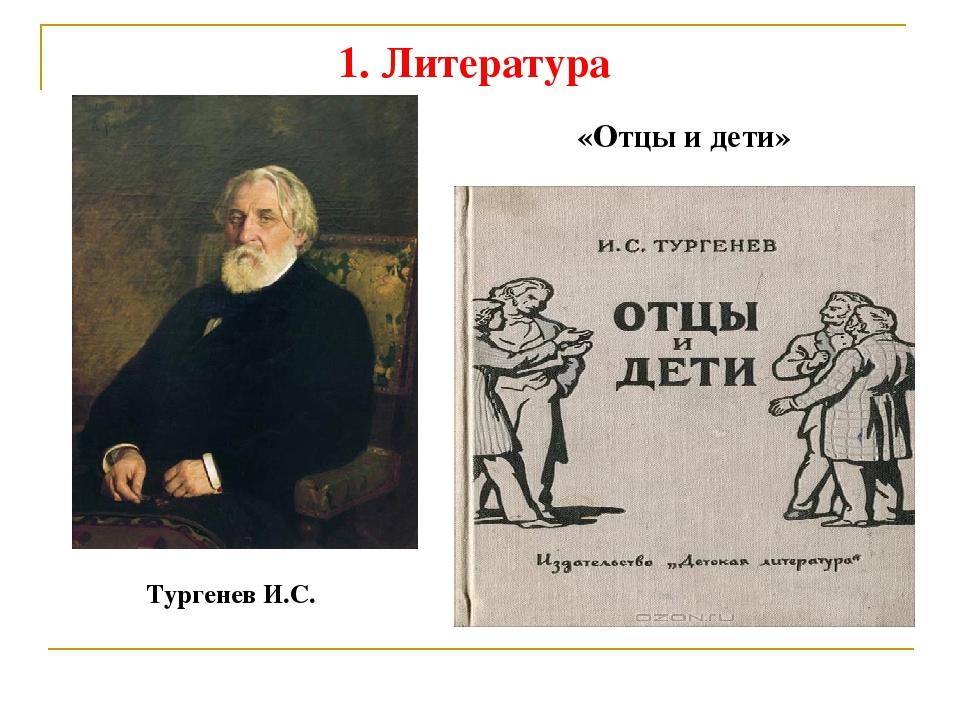 1. Литература Тургенев И.С. «Отцы и дети»