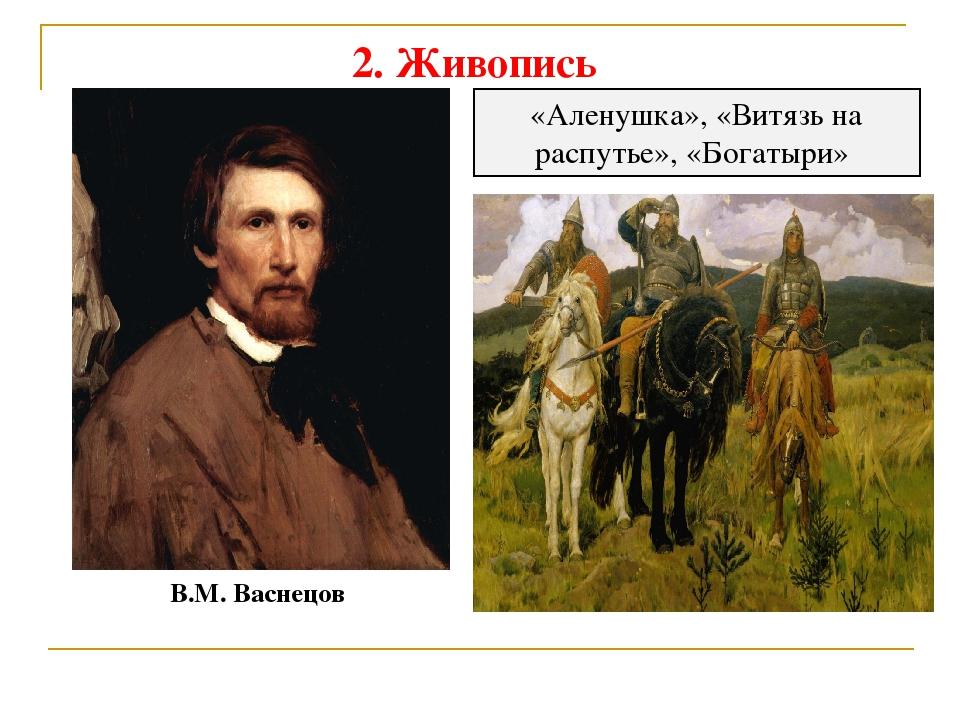 2. Живопись В.М. Васнецов «Аленушка», «Витязь на распутье», «Богатыри»