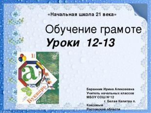 Обучение грамоте Уроки 12-13 Баранник Ирина Алексеевна Учитель начальных клас