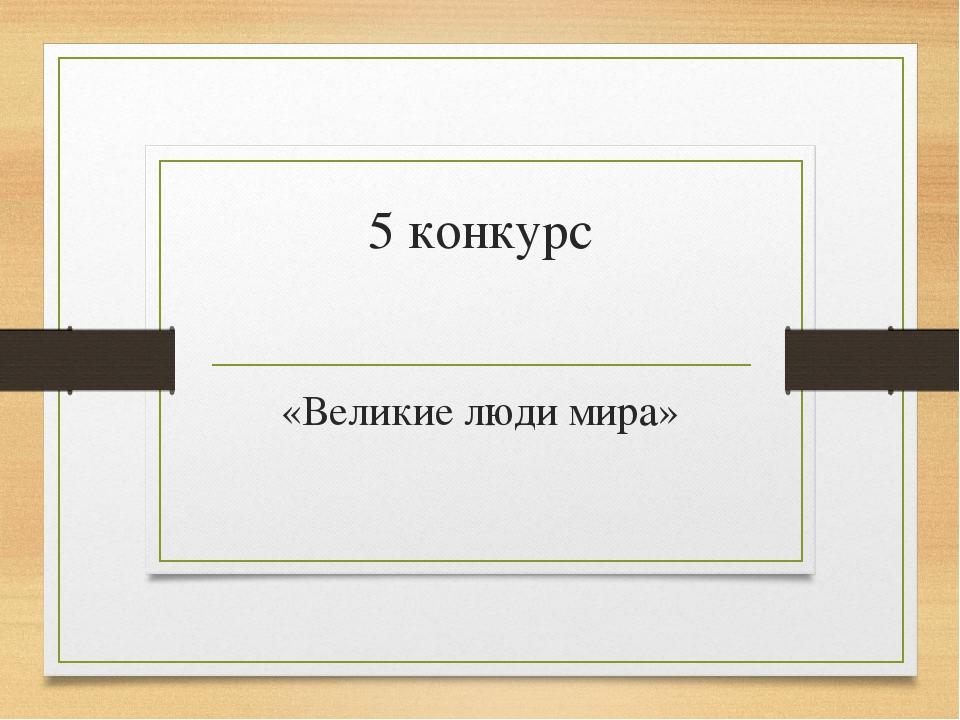 5 конкурс «Великие люди мира»