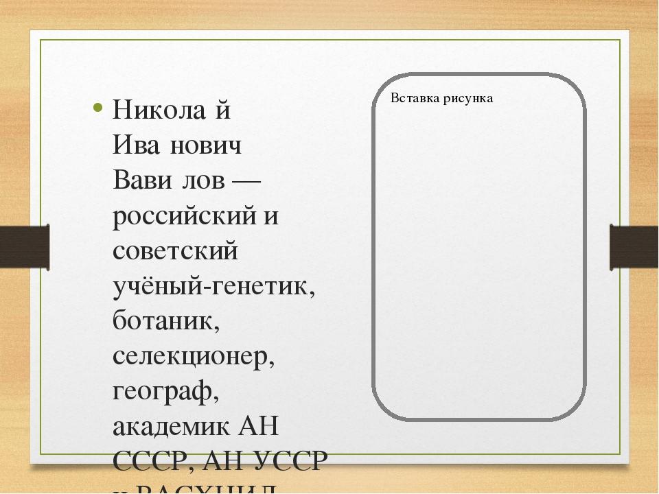 Никола́й Ива́нович Вави́лов — российский и советский учёный-генетик, ботаник,...