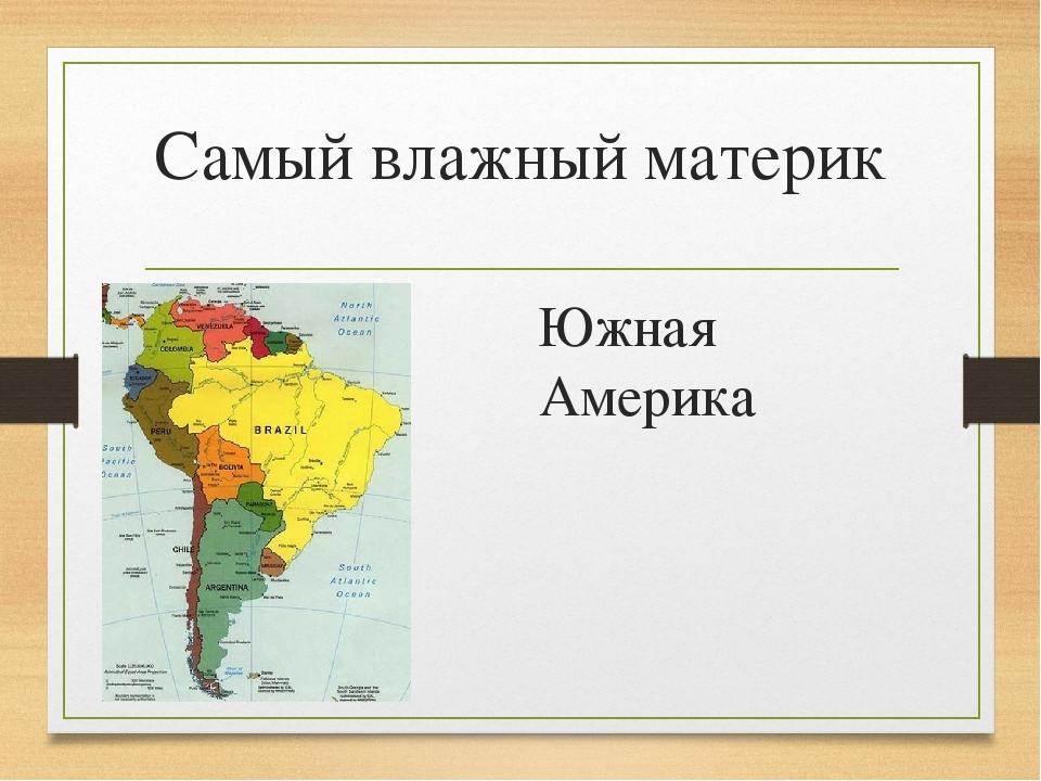 Самый влажный материк Южная Америка