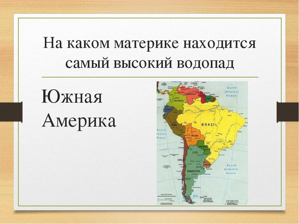 На каком материке находится самый высокий водопад Южная Америка