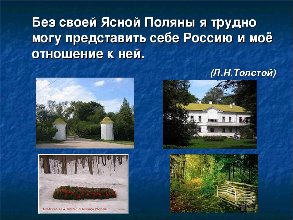 Без своей Ясной Поляны я трудно могу представить себе Россию и моё отношение...