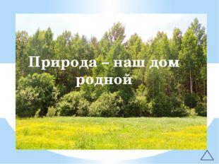 Природа – наш дом родной