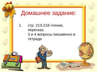 Домашнее задание: стр. 213-218 чтение, пересказ. 3 и 4 вопросы письменно в те