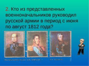 2. Кто из представленных военноначальников руководил русской армии в период с
