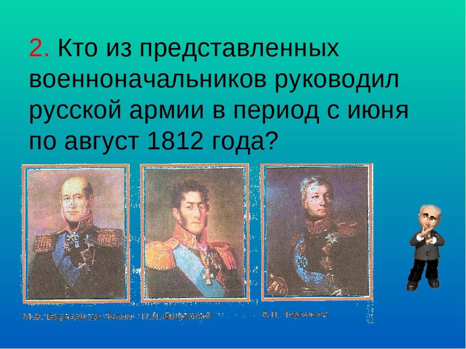 2. Кто из представленных военноначальников руководил русской армии в период с...