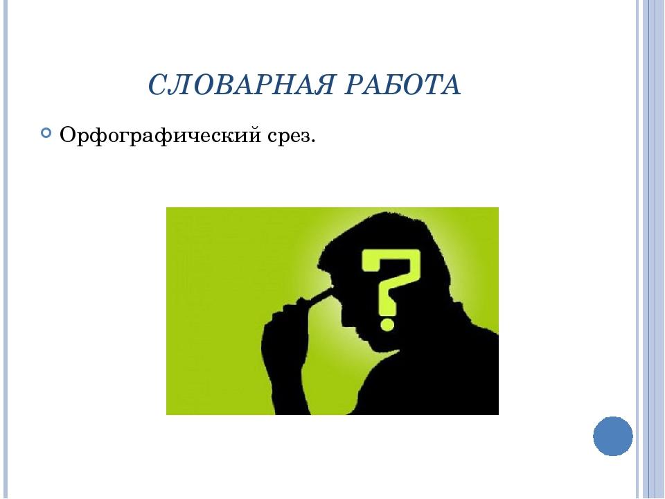 СЛОВАРНАЯ РАБОТА Орфографический срез.
