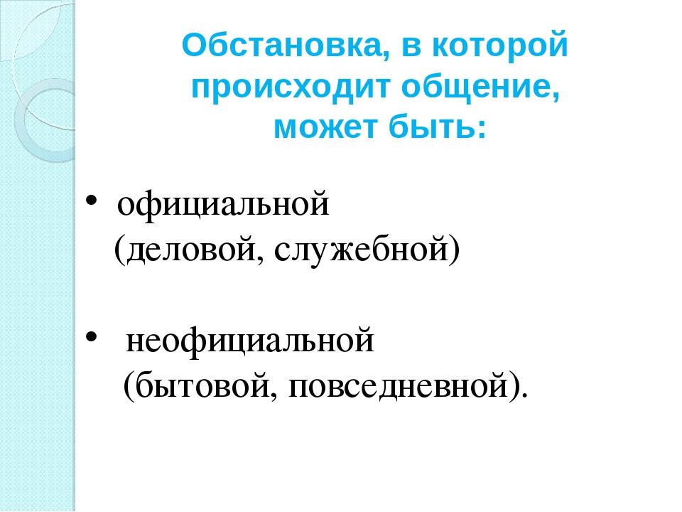 Обстановка, в которой происходит общение, может быть: официальной (деловой,...