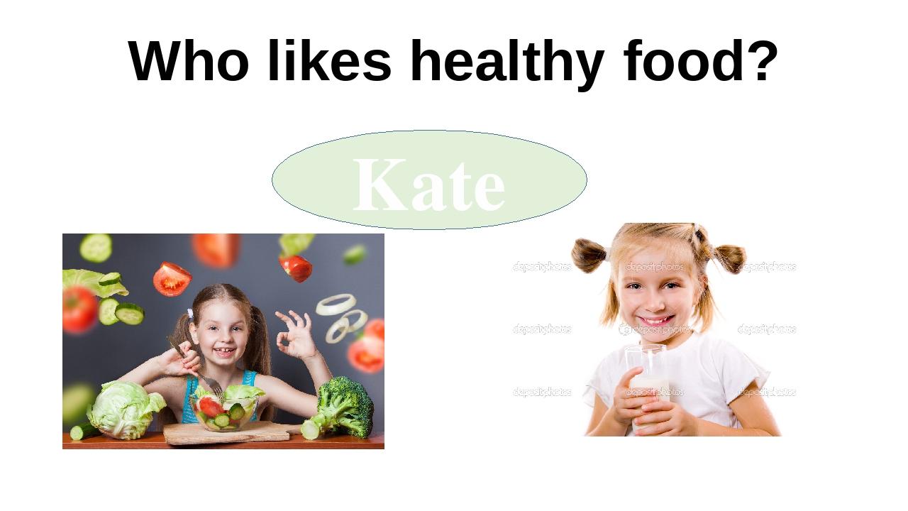 Who likes healthy food? Kate