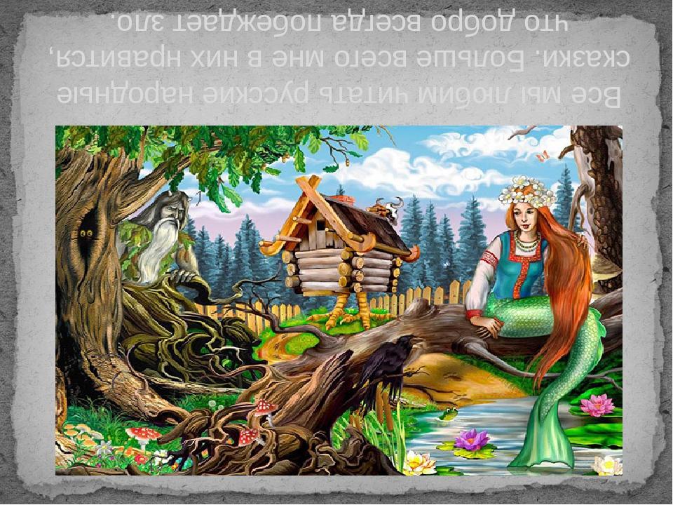 Все мы любим читать русские народные сказки. Больше всего мне в них нравится,...