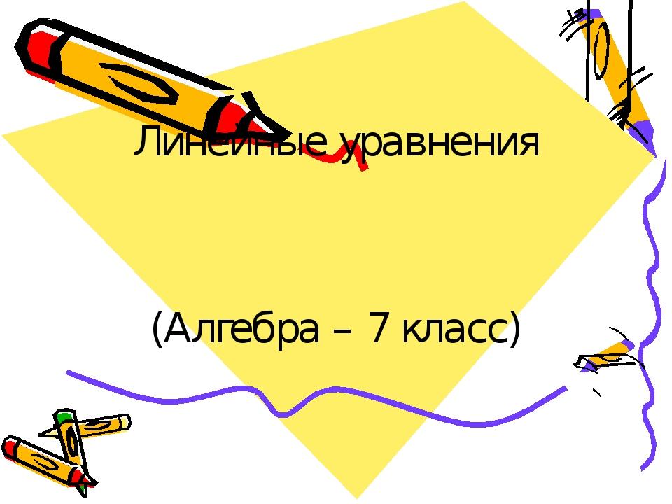 Линейные уравнения (Алгебра – 7 класс)