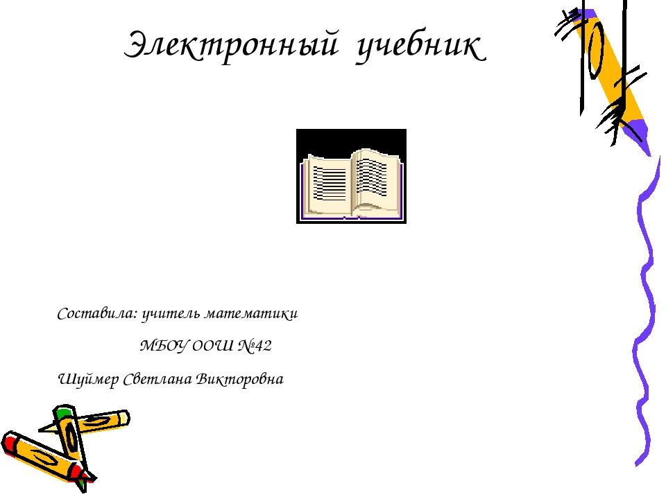 Электронный учебник Составила: учитель математики МБОУ ООШ № 42 Шуймер Светла...