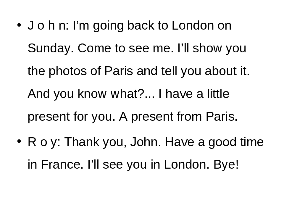 John: I'm going back to London on Sunday. Come to see me. I'll show you th...