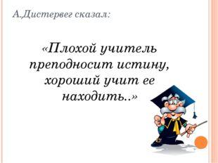 А.Дистервег сказал: «Плохой учитель преподносит истину, хороший учит ее наход