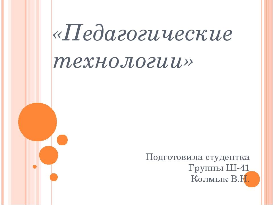 «Педагогические технологии» Подготовила студентка Группы Ш-41 Колмык В.Н.