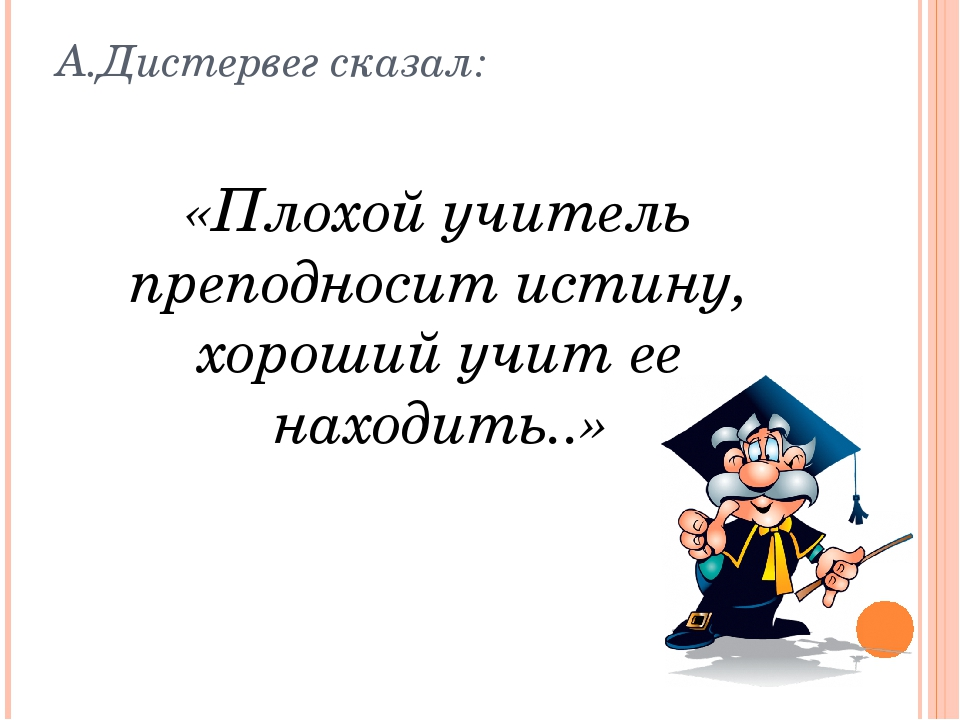 А.Дистервег сказал: «Плохой учитель преподносит истину, хороший учит ее наход...