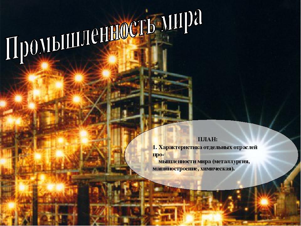 ПЛАН: 1. Характеристика отдельных отраслей про- мышленности мира (металлурги...