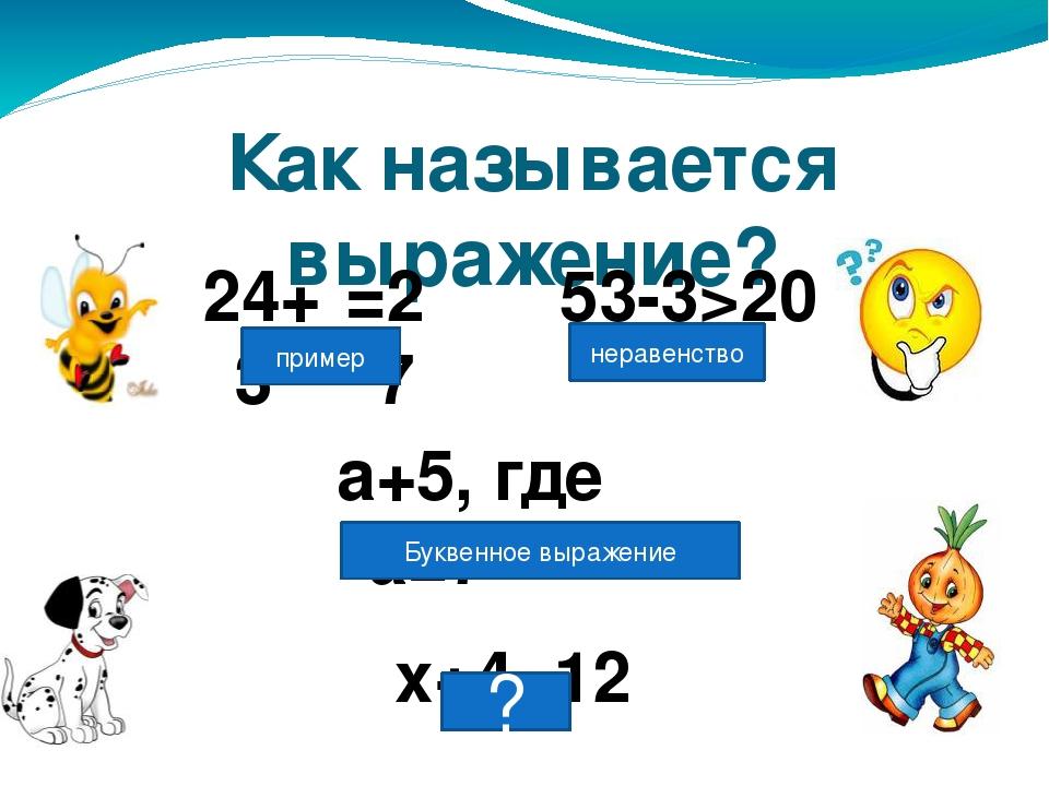 Как называется выражение? 24+3 53-3>20 а+5, где а=7 х+4=12 =27 пример нераве...