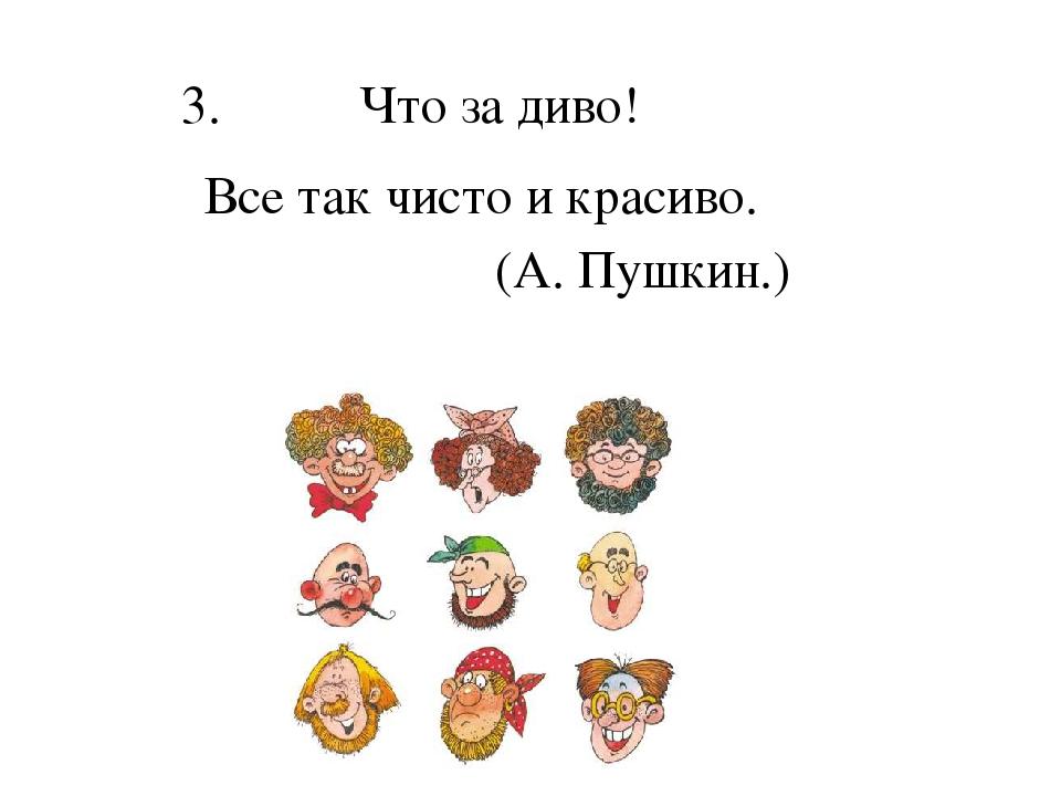 3.Что за диво! Все так чисто и красиво. (А. Пушкин.)