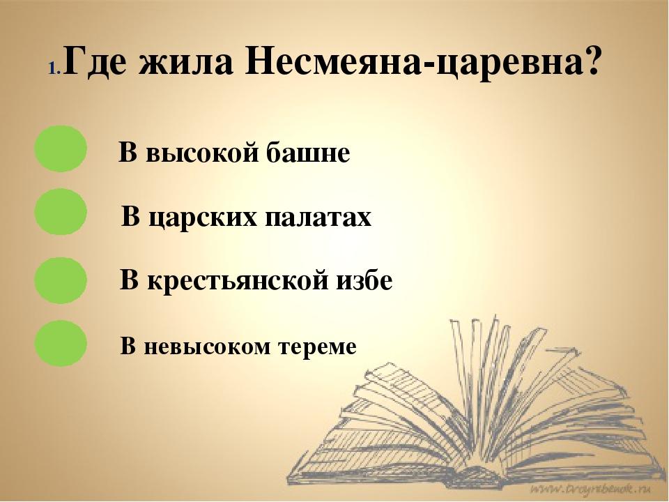 Где жила Несмеяна-царевна? В высокой башне В царских палатах В крестьянской и...