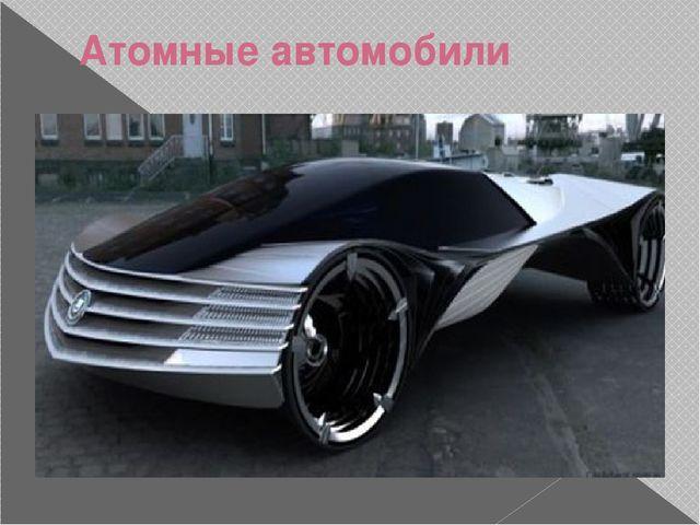 Реферат презентация по физике на тему Транспорт будущего часть  Атомные автомобили