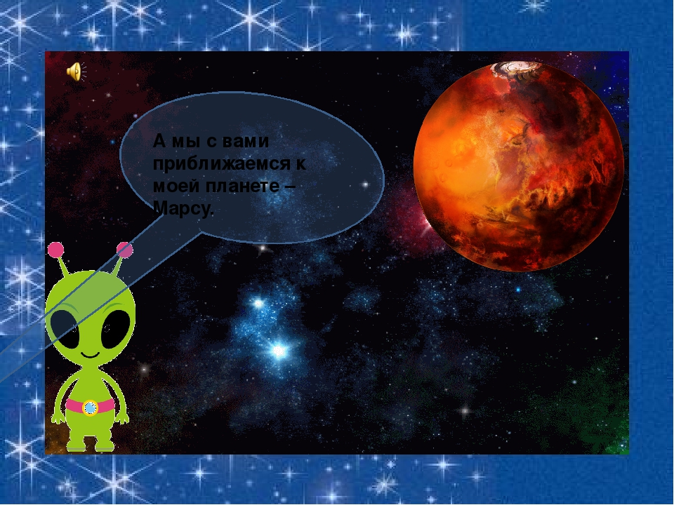 А мы с вами приближаемся к моей планете – Марсу.