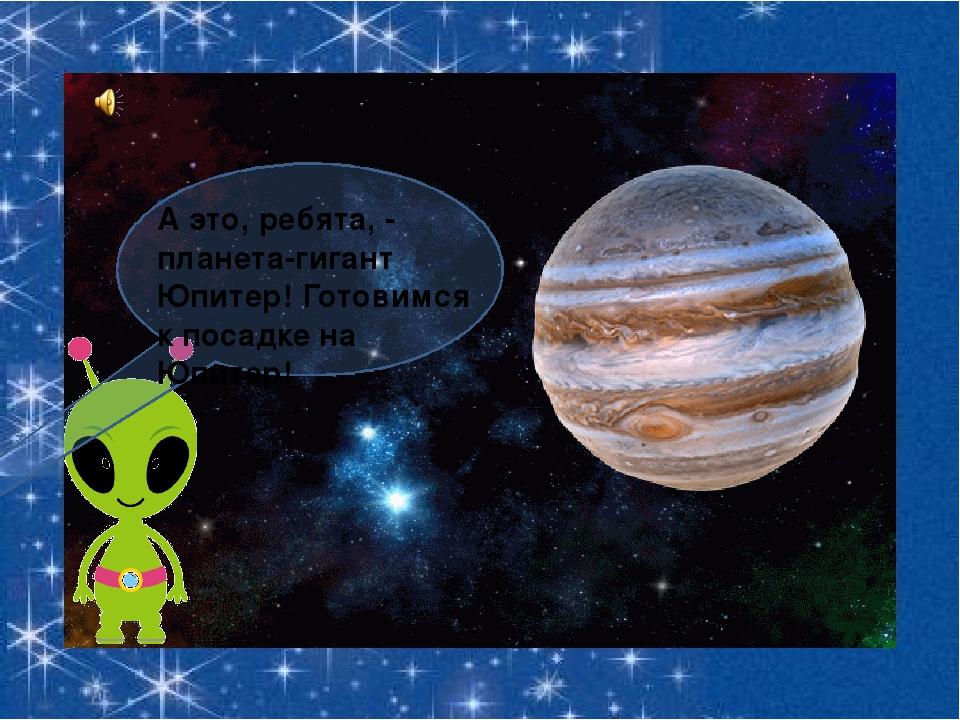 А это, ребята, - планета-гигант Юпитер! Готовимся к посадке на Юпитер!