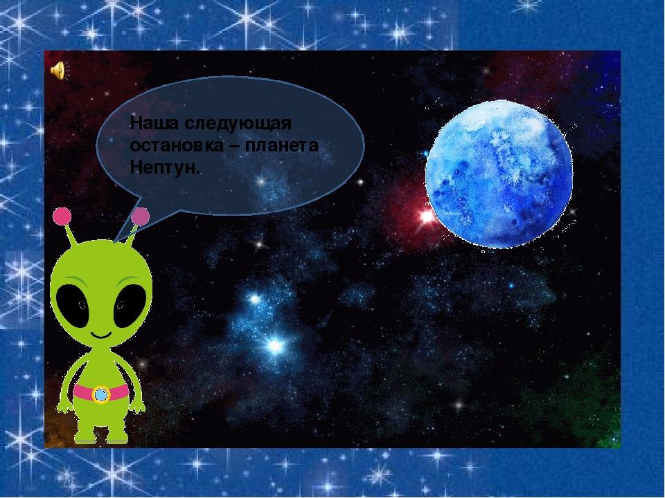 Наша следующая остановка – планета Нептун.