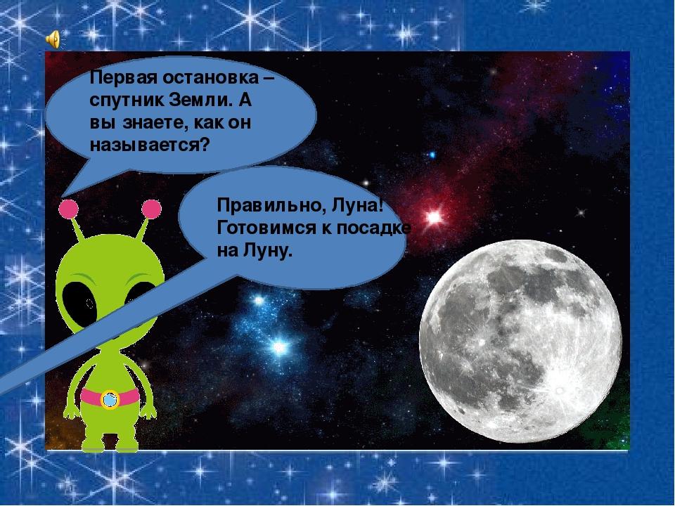 Первая остановка – спутник Земли. А вы знаете, как он называется? Правильно,...