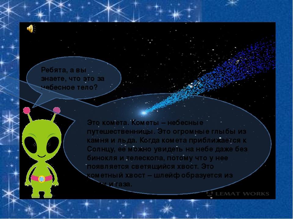 Ребята, а вы знаете, что это за небесное тело? Это комета. Кометы – небесные...