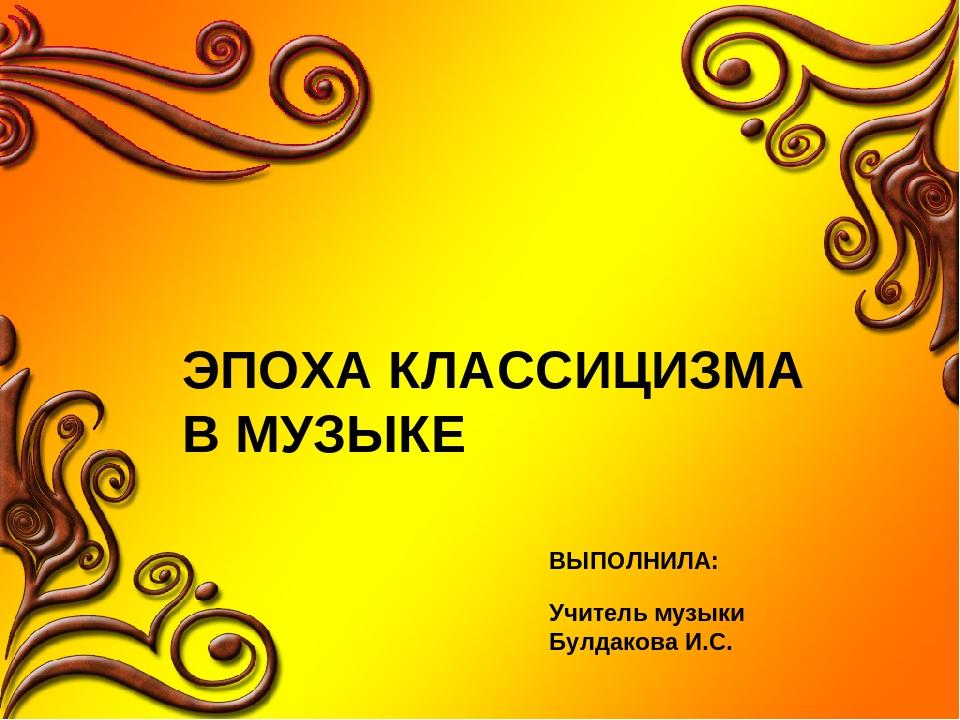 ЭПОХА КЛАССИЦИЗМА В МУЗЫКЕ ВЫПОЛНИЛА: Учитель музыки Булдакова И.С.