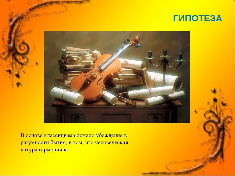 ГИПОТЕЗА В основе классицизма лежало убеждение в разумности бытия, в том, что...