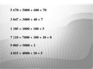 5 670 = 5000 + 600 + 70 3 047 = 3000 + 40 + 7 1 105 = 1000 + 100 + 5 7 118 =
