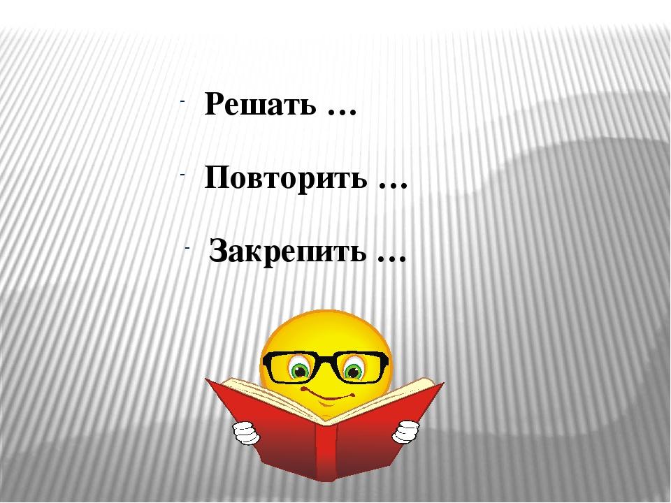 Решать … Повторить … Закрепить …