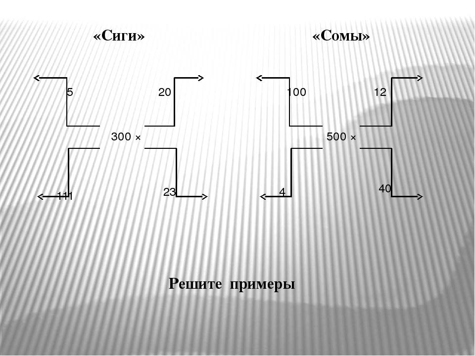 300 × 5 20 111 23 500 × 100 12 4 40 Решите примеры «Сиги» «Сомы»