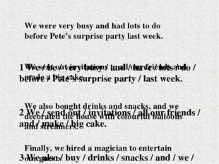 1 We / be / very busy / and / have / lots / do / before / Pete's surprise par
